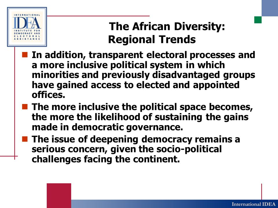 The African Diversity: Regional Trends In addition, transparent electoral processes and a more inclusive political system in which minorities and previously disadvantaged groups have gained access to elected and appointed offices.