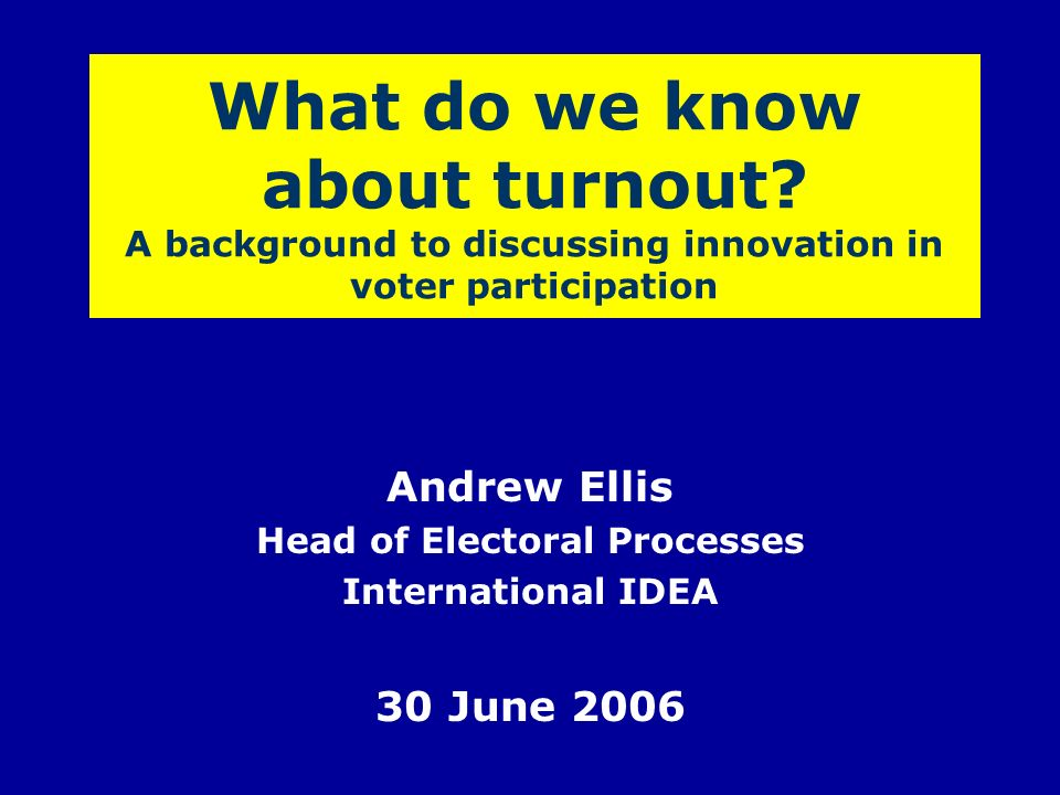 What do we know about turnout? A background to discussing innovation in voter participation Andrew Ellis Head of Electoral Processes International IDE