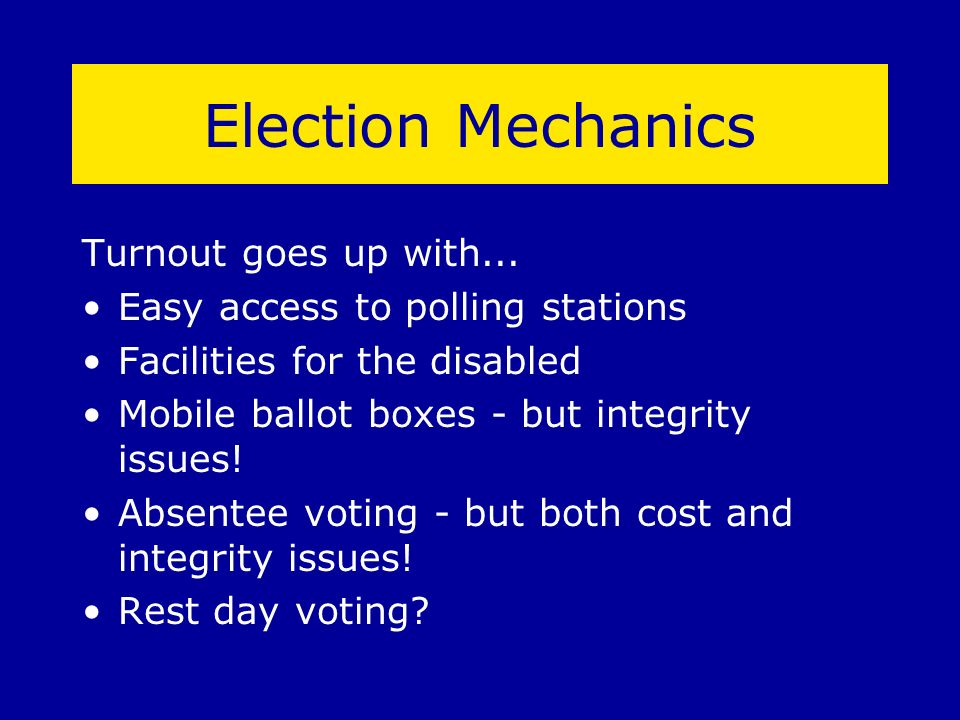 Election Mechanics Turnout goes up with... Easy access to polling stations Facilities for the disabled Mobile ballot boxes - but integrity issues! Abs