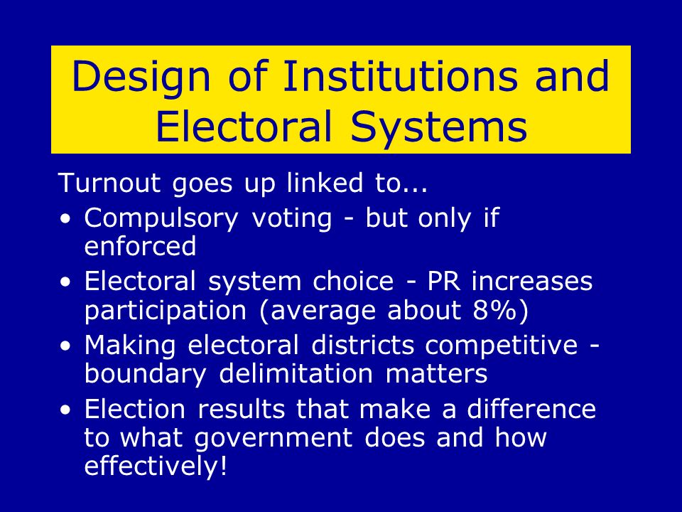 Design of Institutions and Electoral Systems Turnout goes up linked to... Compulsory voting - but only if enforced Electoral system choice - PR increa