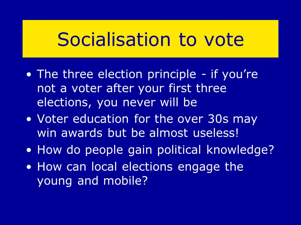 Socialisation to vote The three election principle - if youre not a voter after your first three elections, you never will be Voter education for the over 30s may win awards but be almost useless.
