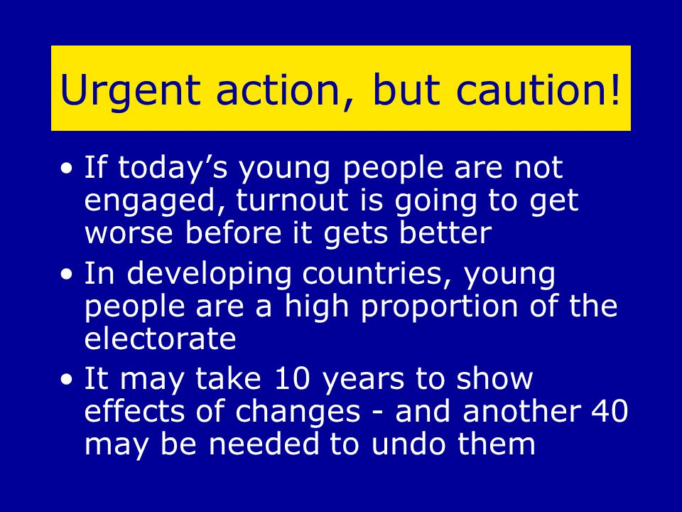 Urgent action, but caution! If todays young people are not engaged, turnout is going to get worse before it gets better In developing countries, young