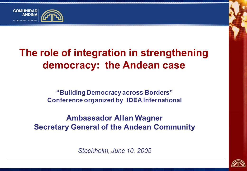 The role of integration in strengthening democracy: the Andean case Building Democracy across Borders Conference organized by IDEA International Ambassador Allan Wagner Secretary General of the Andean Community Stockholm, June 10, 2005