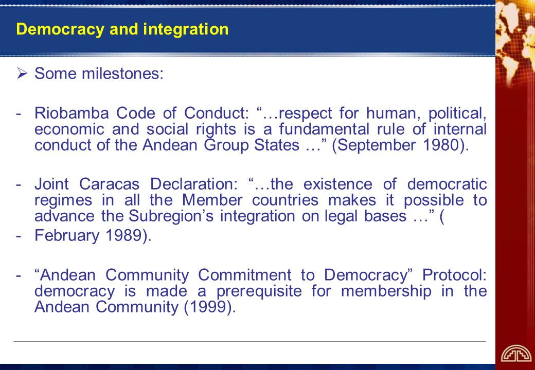 Democracy and integration Some milestones: -Riobamba Code of Conduct: …respect for human, political, economic and social rights is a fundamental rule of internal conduct of the Andean Group States … (September 1980).