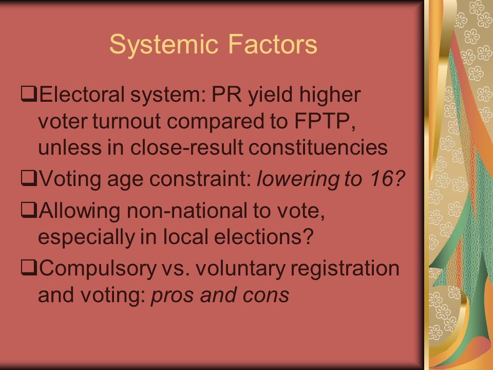Systemic Factors Electoral system: PR yield higher voter turnout compared to FPTP, unless in close-result constituencies Voting age constraint: loweri