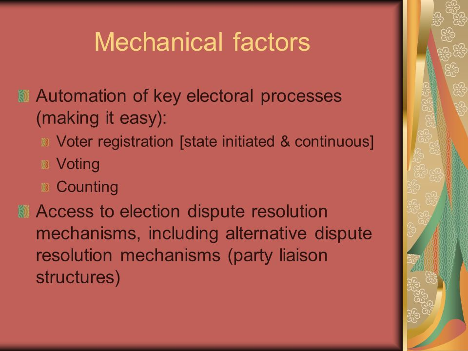 Mechanical factors Automation of key electoral processes (making it easy): Voter registration [state initiated & continuous] Voting Counting Access to