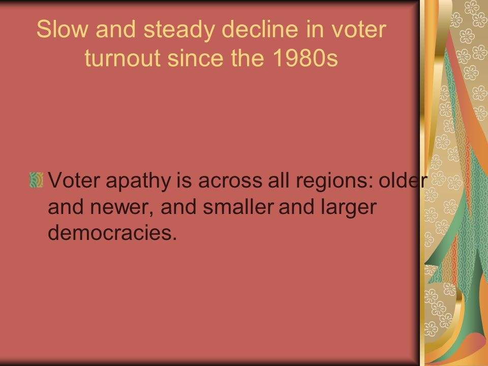 Slow and steady decline in voter turnout since the 1980s Voter apathy is across all regions: older and newer, and smaller and larger democracies.