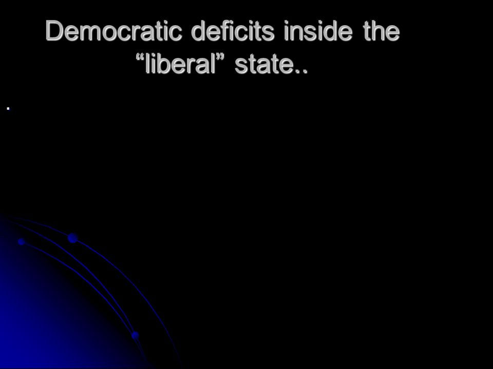 Democratic deficits inside the liberal state...