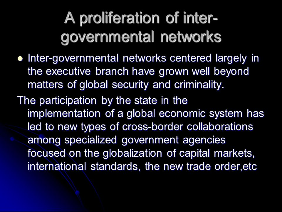 A proliferation of inter- governmental networks Inter-governmental networks centered largely in the executive branch have grown well beyond matters of global security and criminality.