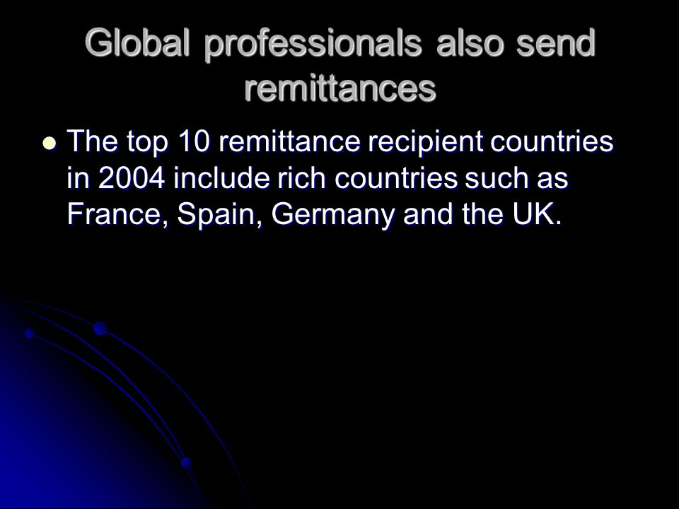 Global professionals also send remittances The top 10 remittance recipient countries in 2004 include rich countries such as France, Spain, Germany and the UK.
