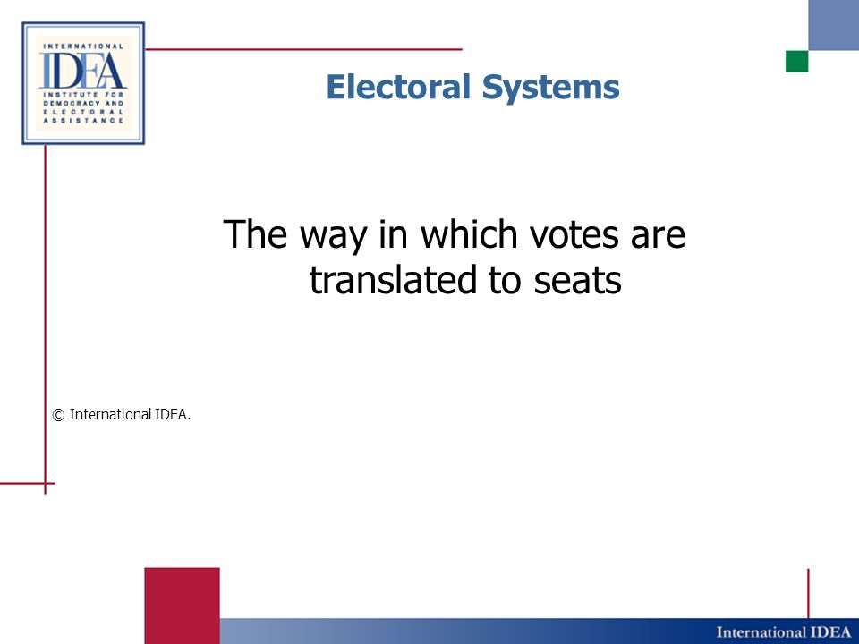 Electoral Systems The way in which votes are translated to seats © International IDEA.