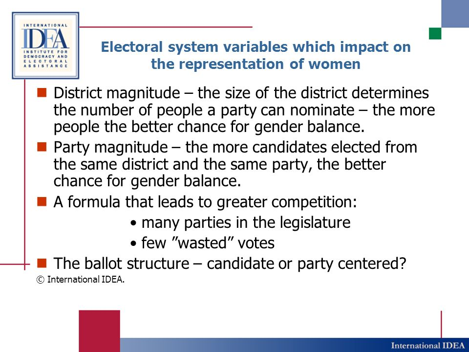 Electoral system variables which impact on the representation of women District magnitude – the size of the district determines the number of people a party can nominate – the more people the better chance for gender balance.