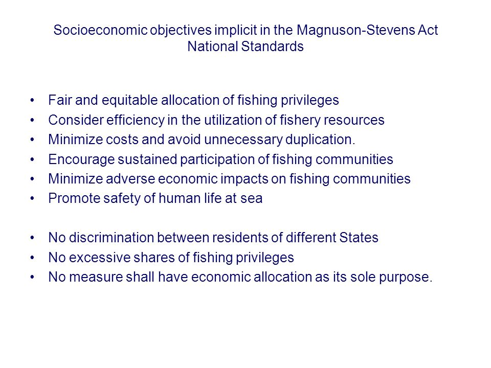 Socioeconomic objectives implicit in the Magnuson-Stevens Act National Standards Fair and equitable allocation of fishing privileges Consider efficien