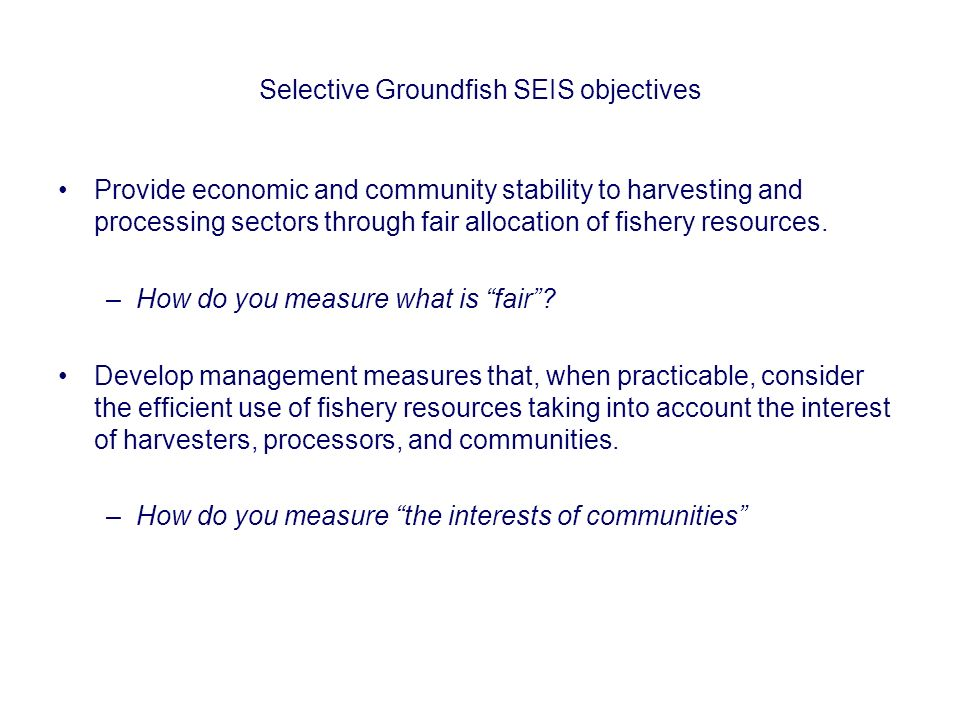Selective Groundfish SEIS objectives Provide economic and community stability to harvesting and processing sectors through fair allocation of fishery