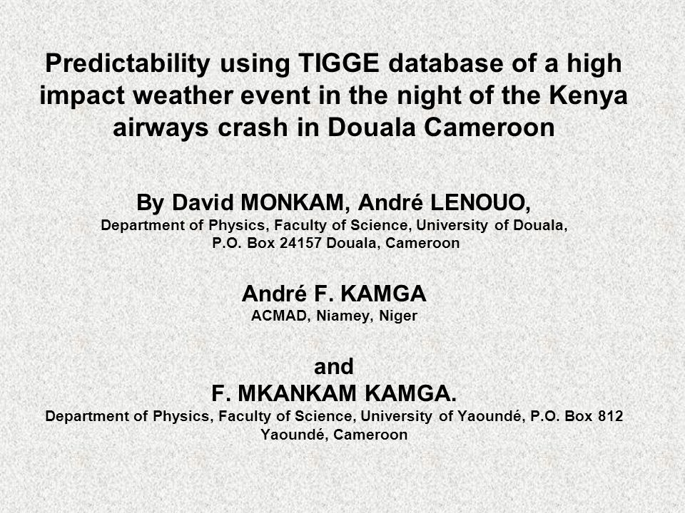 Predictability using TIGGE database of a high impact weather event in the night of the Kenya airways crash in Douala Cameroon By David MONKAM, André LENOUO, Department of Physics, Faculty of Science, University of Douala, P.O.