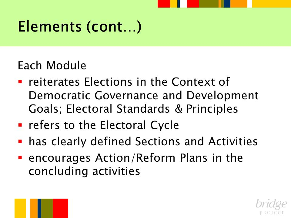 Elements (cont…) Each Module reiterates Elections in the Context of Democratic Governance and Development Goals; Electoral Standards & Principles refe