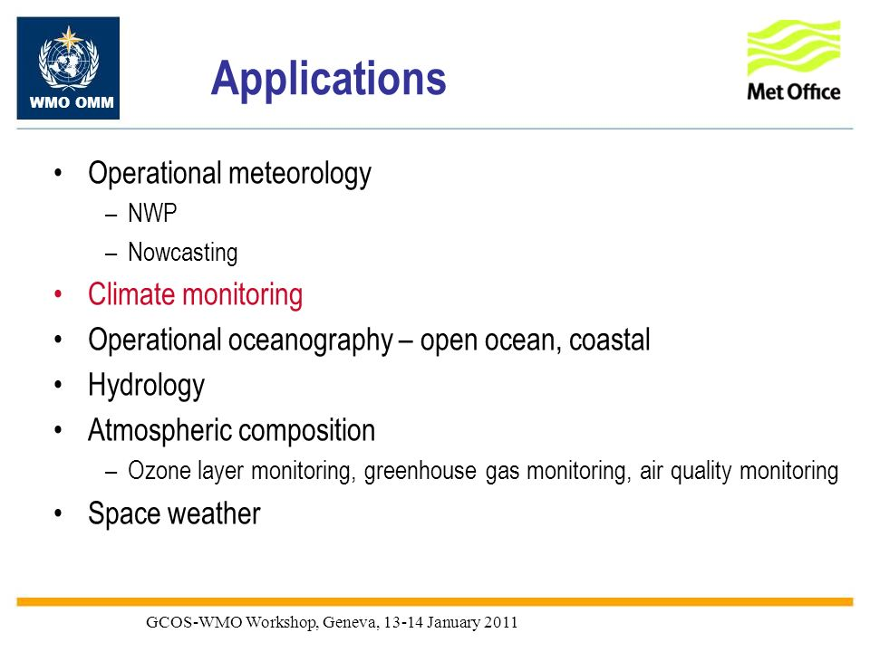 WMO OMM GCOS-WMO Workshop, Geneva, 13-14 January 2011 Applications Operational meteorology –NWP –Nowcasting Climate monitoring Operational oceanograph