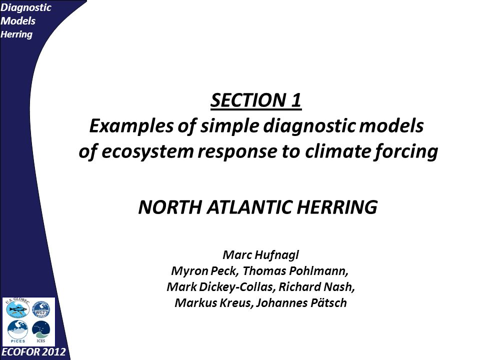 Diagnostic Models Herring ECOFOR 2012 SECTION 1 Examples of simple diagnostic models of ecosystem response to climate forcing NORTH ATLANTIC HERRING Marc Hufnagl Myron Peck, Thomas Pohlmann, Mark Dickey-Collas, Richard Nash, Markus Kreus, Johannes Pätsch