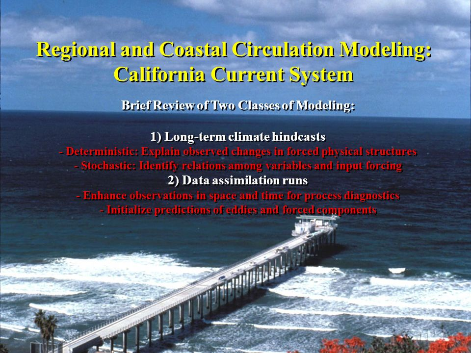 Regional and Coastal Circulation Modeling: California Current System Brief Review of Two Classes of Modeling: 1) Long-term climate hindcasts - Deterministic: Explain observed changes in forced physical structures - Stochastic: Identify relations among variables and input forcing 2) Data assimilation runs - Enhance observations in space and time for process diagnostics - Initialize predictions of eddies and forced components Brief Review of Two Classes of Modeling: 1) Long-term climate hindcasts - Deterministic: Explain observed changes in forced physical structures - Stochastic: Identify relations among variables and input forcing 2) Data assimilation runs - Enhance observations in space and time for process diagnostics - Initialize predictions of eddies and forced components