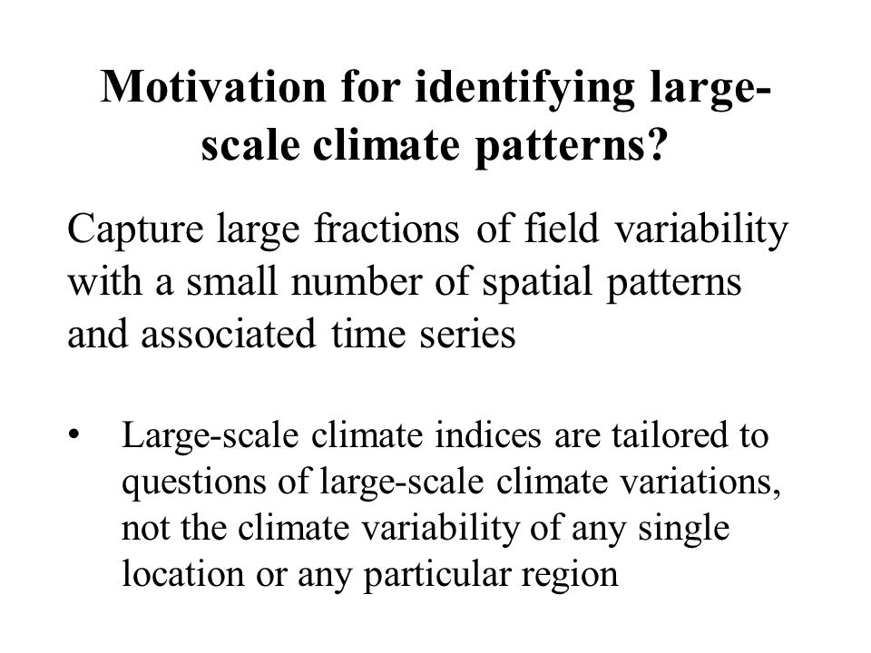 Motivation for identifying large- scale climate patterns? Capture large fractions of field variability with a small number of spatial patterns and ass