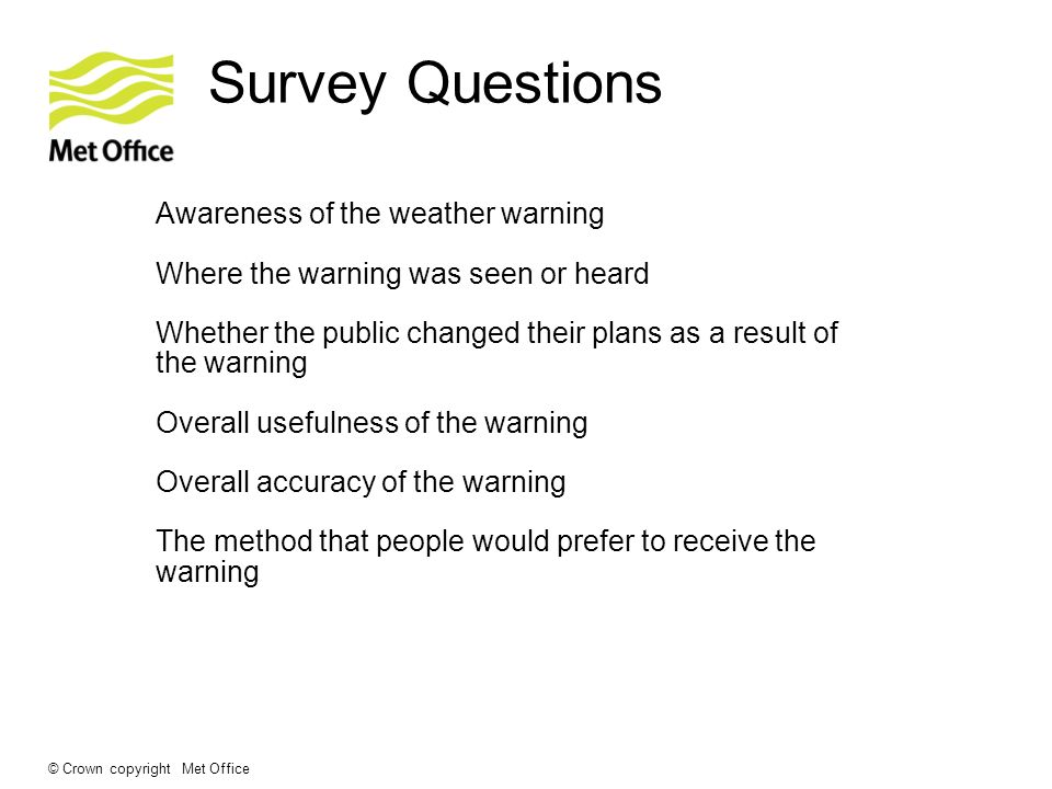 © Crown copyright Met Office Survey Questions Awareness of the weather warning Where the warning was seen or heard Whether the public changed their pl