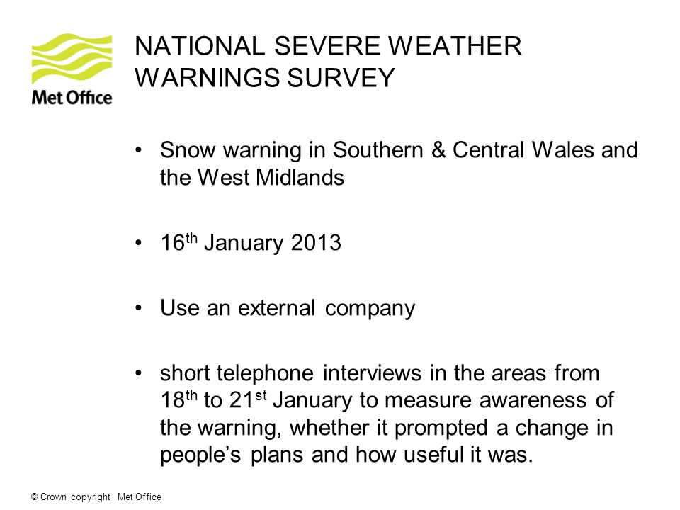 © Crown copyright Met Office NATIONAL SEVERE WEATHER WARNINGS SURVEY Snow warning in Southern & Central Wales and the West Midlands 16 th January 2013 Use an external company short telephone interviews in the areas from 18 th to 21 st January to measure awareness of the warning, whether it prompted a change in peoples plans and how useful it was.