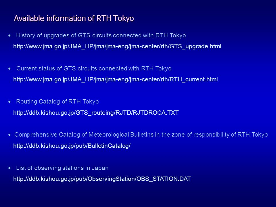 Available information of RTH Tokyo History of upgrades of GTS circuits connected with RTH Tokyo http://www.jma.go.jp/JMA_HP/jma/jma-eng/jma-center/rth/GTS_upgrade.html Current status of GTS circuits connected with RTH Tokyo http://www.jma.go.jp/JMA_HP/jma/jma-eng/jma-center/rth/RTH_current.html Routing Catalog of RTH Tokyo http://ddb.kishou.go.jp/GTS_routeing/RJTD/RJTDROCA.TXT Comprehensive Catalog of Meteorological Bulletins in the zone of responsibility of RTH Tokyo http://ddb.kishou.go.jp/pub/BulletinCatalog/ List of observing stations in Japan http://ddb.kishou.go.jp/pub/ObservingStation/OBS_STATION.DAT