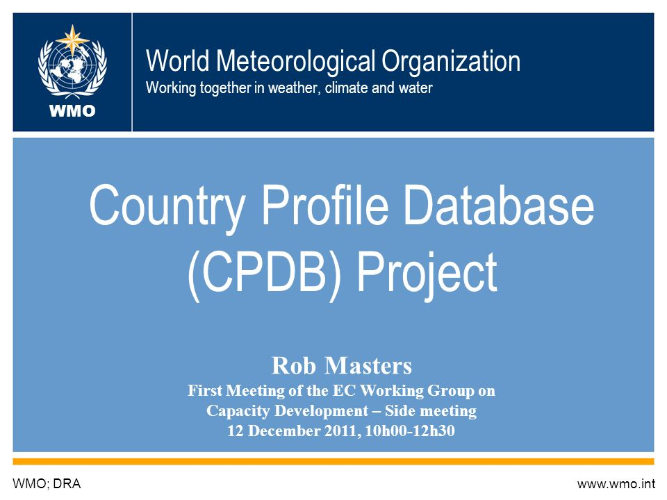 World Meteorological Organization Working together in weather, climate and water Country Profile Database (CPDB) Project WMO; DRAwww.wmo.int WMO Rob Masters First Meeting of the EC Working Group on Capacity Development – Side meeting 12 December 2011, 10h00-12h30