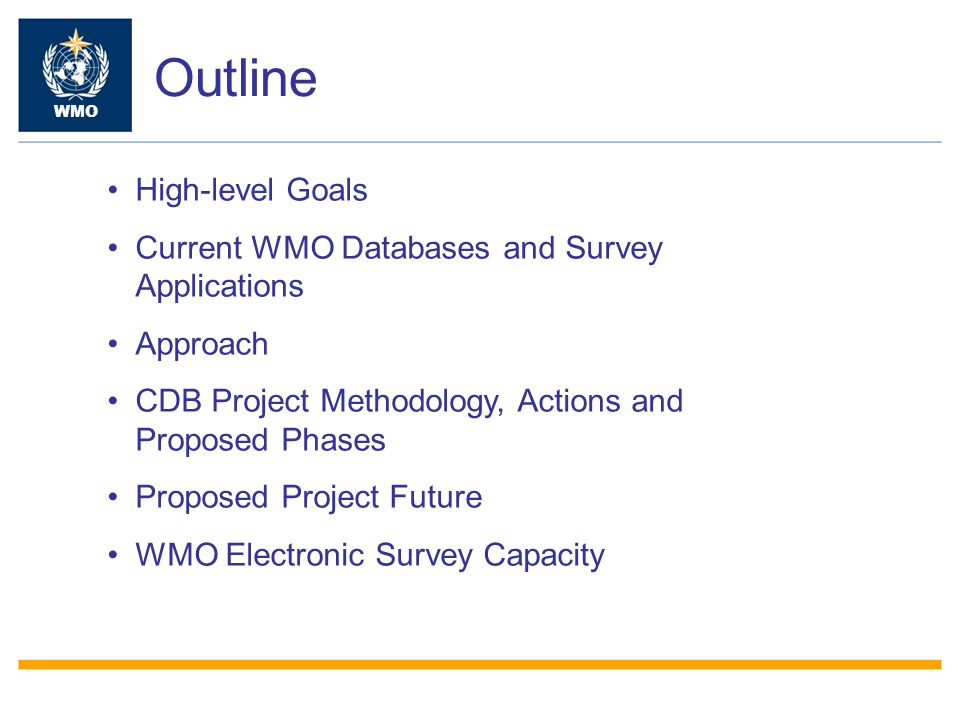 Outline WMO High-level Goals Current WMO Databases and Survey Applications Approach CDB Project Methodology, Actions and Proposed Phases Proposed Project Future WMO Electronic Survey Capacity