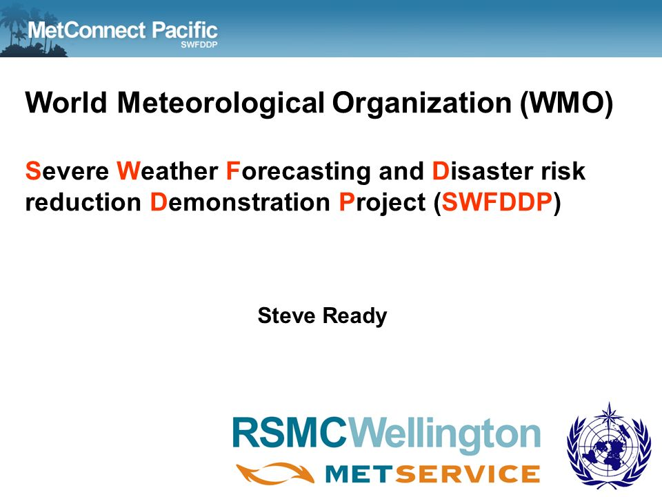 World Meteorological Organization (WMO) Severe Weather Forecasting and Disaster risk reduction Demonstration Project (SWFDDP) Steve Ready