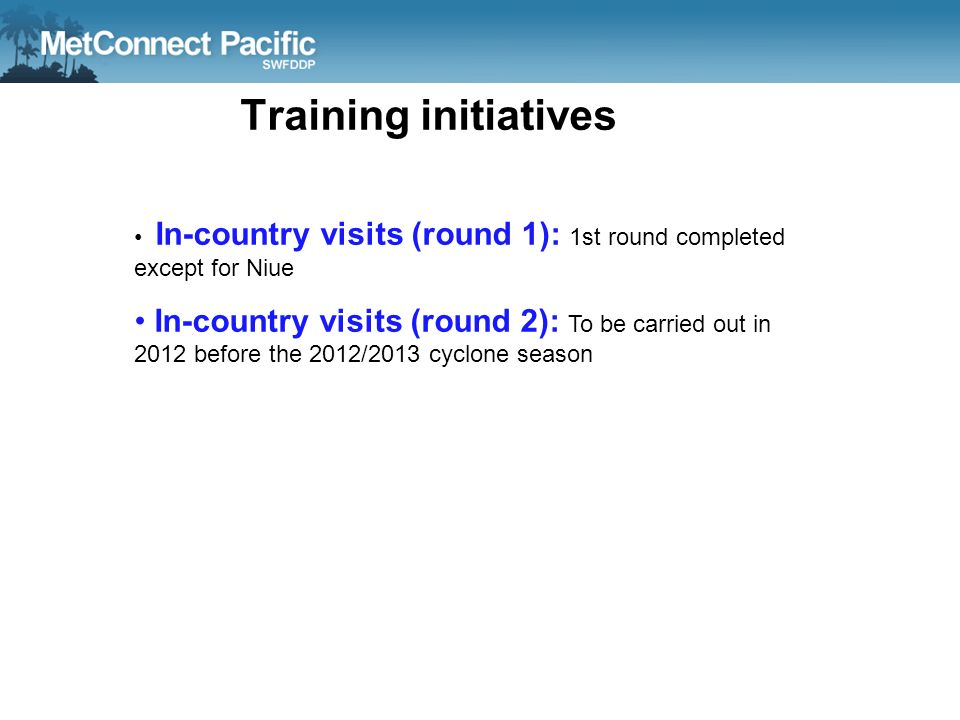 Training initiatives In-country visits (round 1): 1st round completed except for Niue In-country visits (round 2): To be carried out in 2012 before th