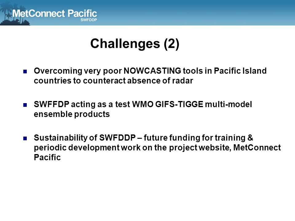 Challenges (2) Overcoming very poor NOWCASTING tools in Pacific Island countries to counteract absence of radar SWFFDP acting as a test WMO GIFS-TIGGE