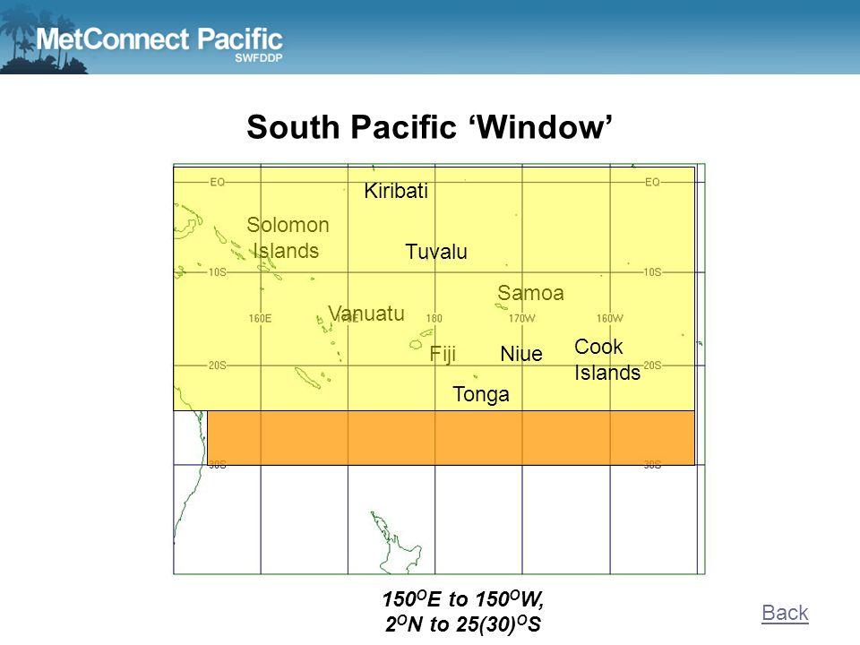 South Pacific Window Solomon Islands Samoa Vanuatu Fiji 150 O E to 150 O W, 2 O N to 25(30) O S Back Tonga Niue Cook Islands Tuvalu Kiribati