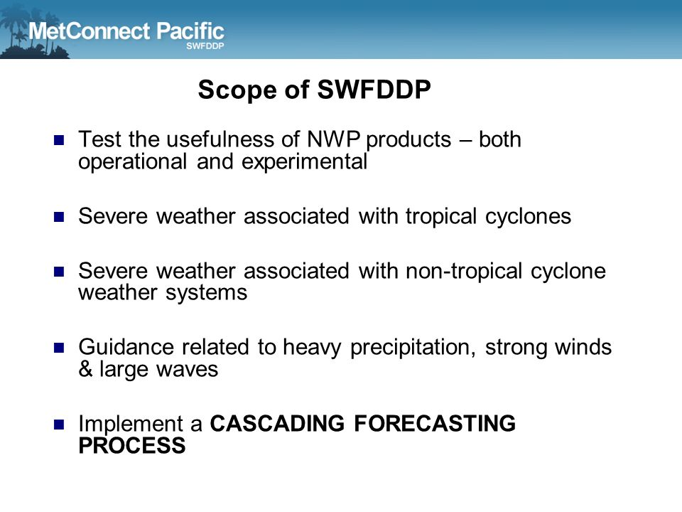 Scope of SWFDDP Test the usefulness of NWP products – both operational and experimental Severe weather associated with tropical cyclones Severe weathe