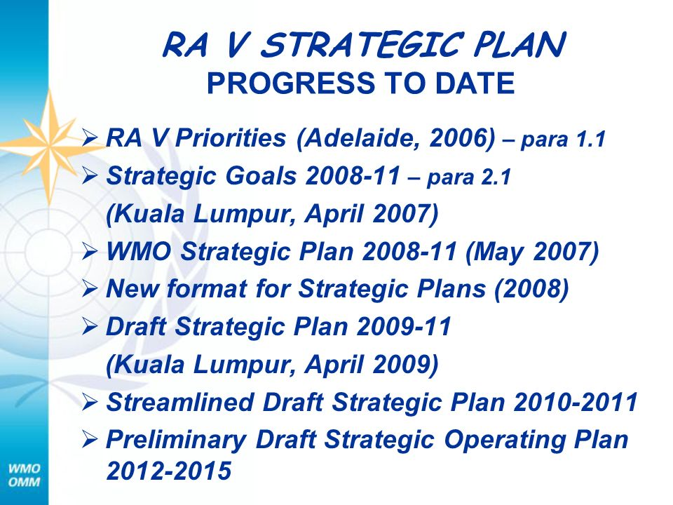 RA V STRATEGIC PLAN PROGRESS TO DATE RA V Priorities (Adelaide, 2006) – para 1.1 Strategic Goals 2008-11 – para 2.1 (Kuala Lumpur, April 2007) WMO Strategic Plan 2008-11 (May 2007) New format for Strategic Plans (2008) Draft Strategic Plan 2009-11 (Kuala Lumpur, April 2009) Streamlined Draft Strategic Plan 2010-2011 Preliminary Draft Strategic Operating Plan 2012-2015