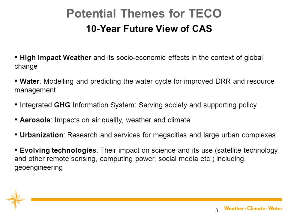 3 Potential Themes for TECO 10-Year Future View of CAS High Impact Weather and its socio-economic effects in the context of global change Water: Modelling and predicting the water cycle for improved DRR and resource management Integrated GHG Information System: Serving society and supporting policy Aerosols: Impacts on air quality, weather and climate Urbanization: Research and services for megacities and large urban complexes Evolving technologies: Their impact on science and its use (satellite technology and other remote sensing, computing power, social media etc.) including, geoengineering