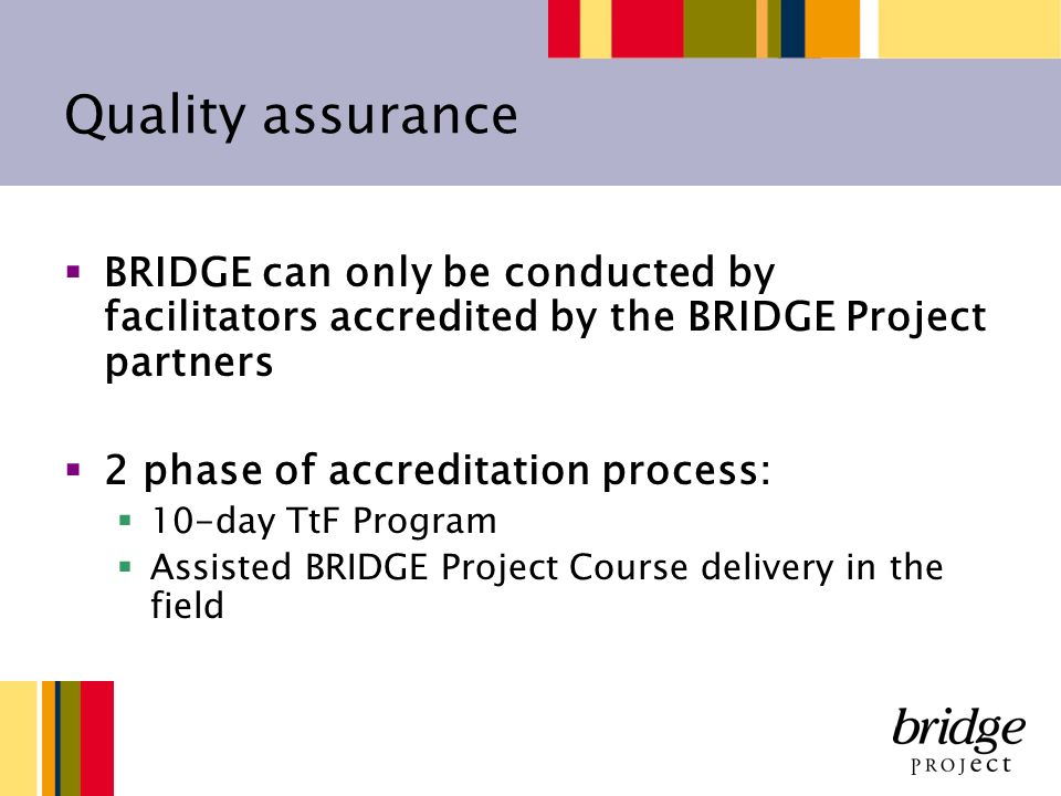 Quality assurance BRIDGE can only be conducted by facilitators accredited by the BRIDGE Project partners 2 phase of accreditation process: 10-day TtF Program Assisted BRIDGE Project Course delivery in the field