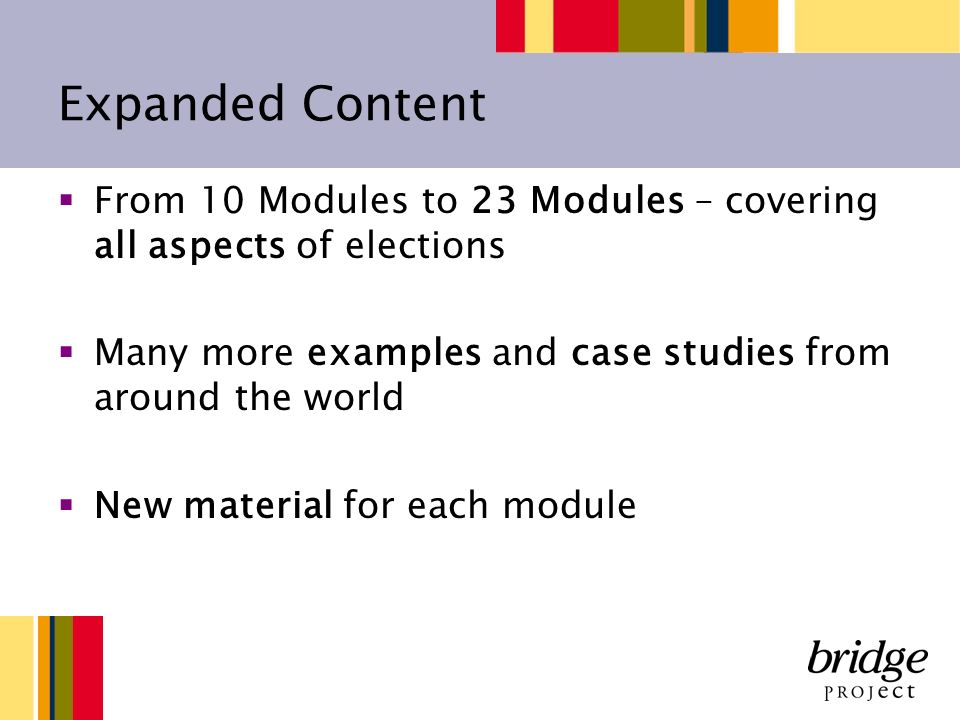 Expanded Content From 10 Modules to 23 Modules – covering all aspects of elections Many more examples and case studies from around the world New material for each module