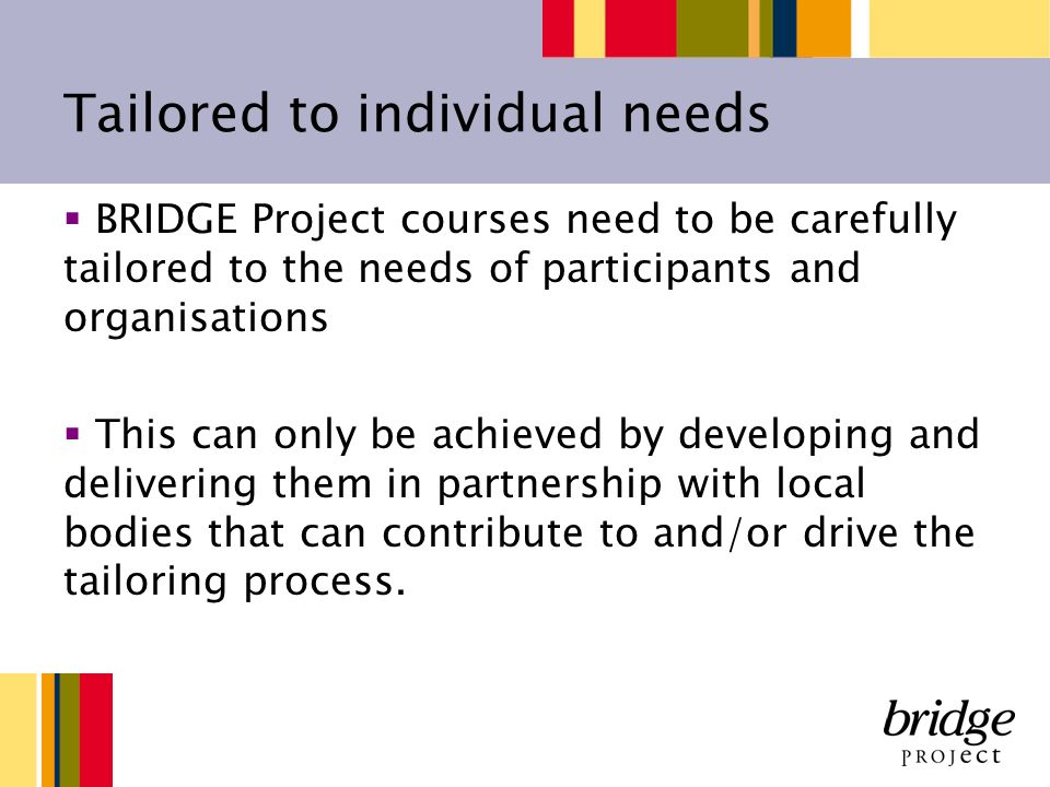 Tailored to individual needs BRIDGE Project courses need to be carefully tailored to the needs of participants and organisations This can only be achieved by developing and delivering them in partnership with local bodies that can contribute to and/or drive the tailoring process.