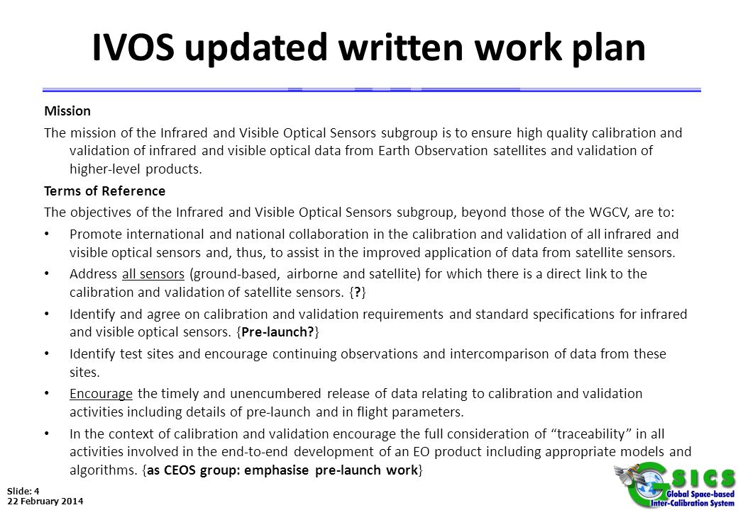 Slide: 4 22 February 2014 IVOS updated written work plan Mission The mission of the Infrared and Visible Optical Sensors subgroup is to ensure high qu