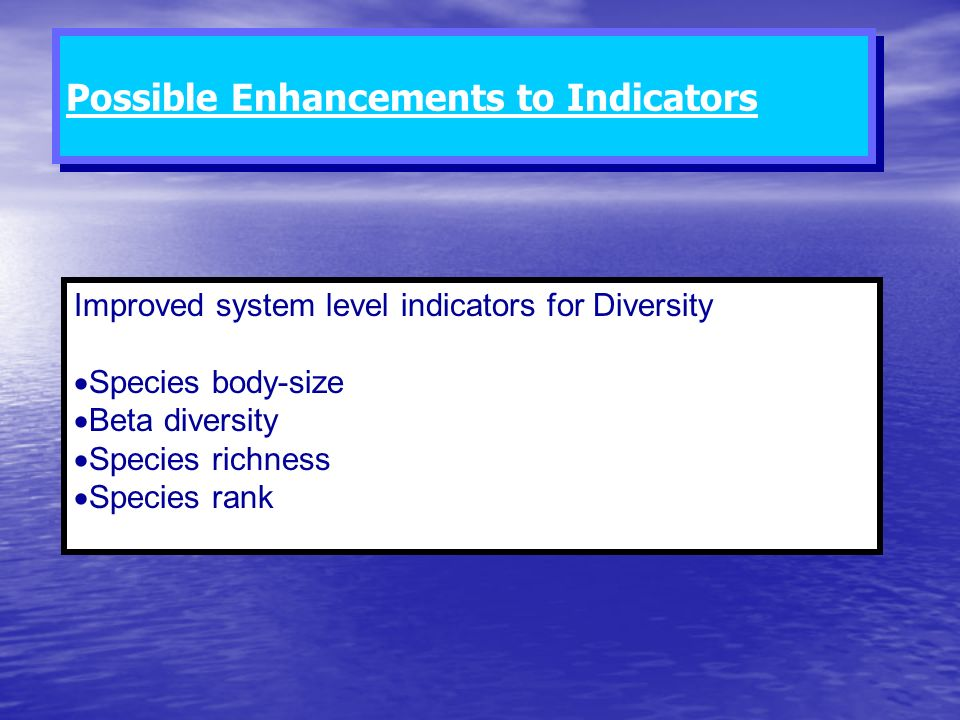 Improved system level indicators for Diversity Species body-size Beta diversity Species richness Species rank Possible Enhancements to Indicators