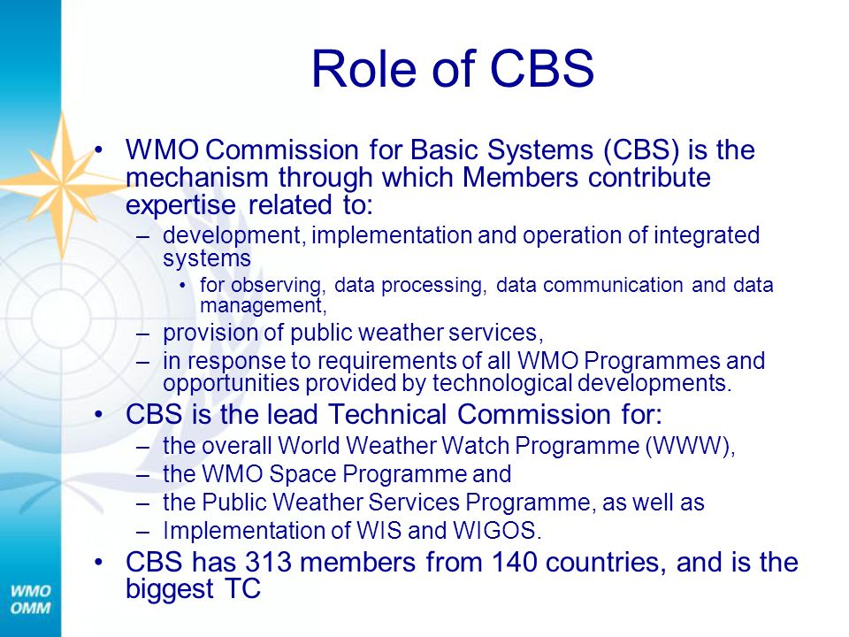 Role of CBS WMO Commission for Basic Systems (CBS) is the mechanism through which Members contribute expertise related to: –development, implementatio