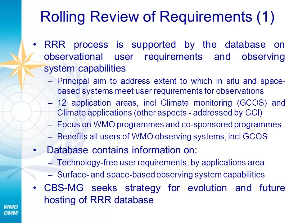 RRR (2) Recommendation to CBS-Ext (2010) re database –Distributed approach –WMO Secretariat to provide overall coordination and to host the requirements part –NASA or EUMETSAT to host the space-based observing system capabilities part –EUMETNET or JCOMMOPS to host the surface-based observing system capabilities part Key issues to be considered: –Quality management consistent with WMO Quality Framework –Experts in applications areas to review user requirements –Link capabilities database to WIGOS components database –Roles and responsibilities of various actors –Funding requirements and sources.