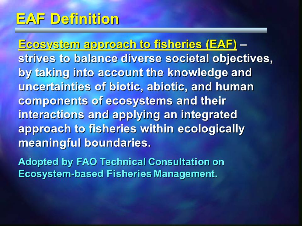 Ecosystem approach to fisheries (EAF) – strives to balance diverse societal objectives, by taking into account the knowledge and uncertainties of biotic, abiotic, and human components of ecosystems and their interactions and applying an integrated approach to fisheries within ecologically meaningful boundaries.