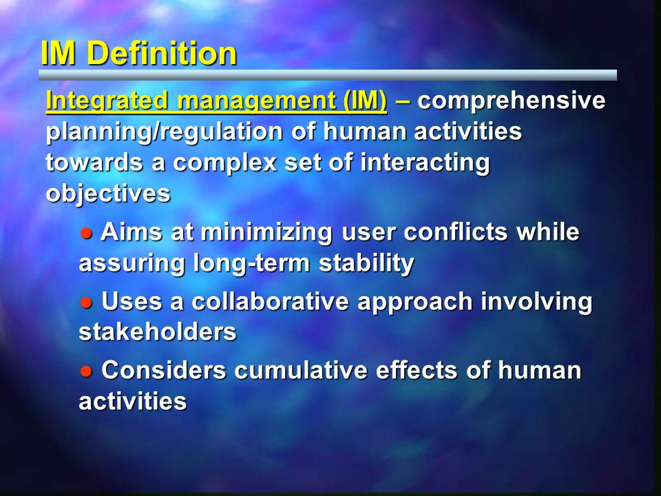 Integrated management (IM) – comprehensive planning/regulation of human activities towards a complex set of interacting objectives Aims at minimizing user conflicts while assuring long-term stability Aims at minimizing user conflicts while assuring long-term stability Uses a collaborative approach involving stakeholders Uses a collaborative approach involving stakeholders Considers cumulative effects of human activities Considers cumulative effects of human activities IM Definition