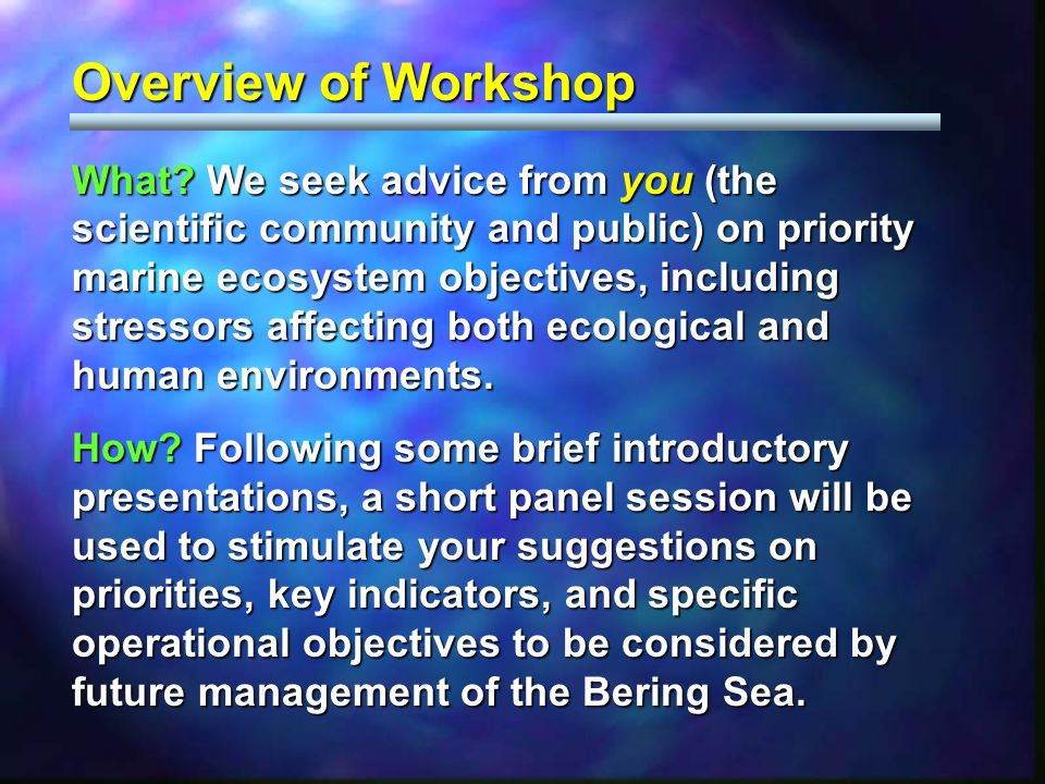 Overview of Workshop What? We seek advice from you (the scientific community and public) on priority marine ecosystem objectives, including stressors