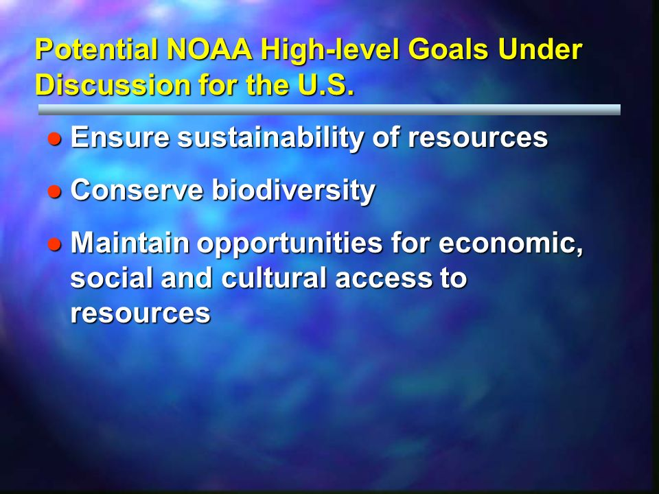 Potential NOAA High-level Goals Under Discussion for the U.S. Ensure sustainability of resourcesEnsure sustainability of resources Conserve biodiversi