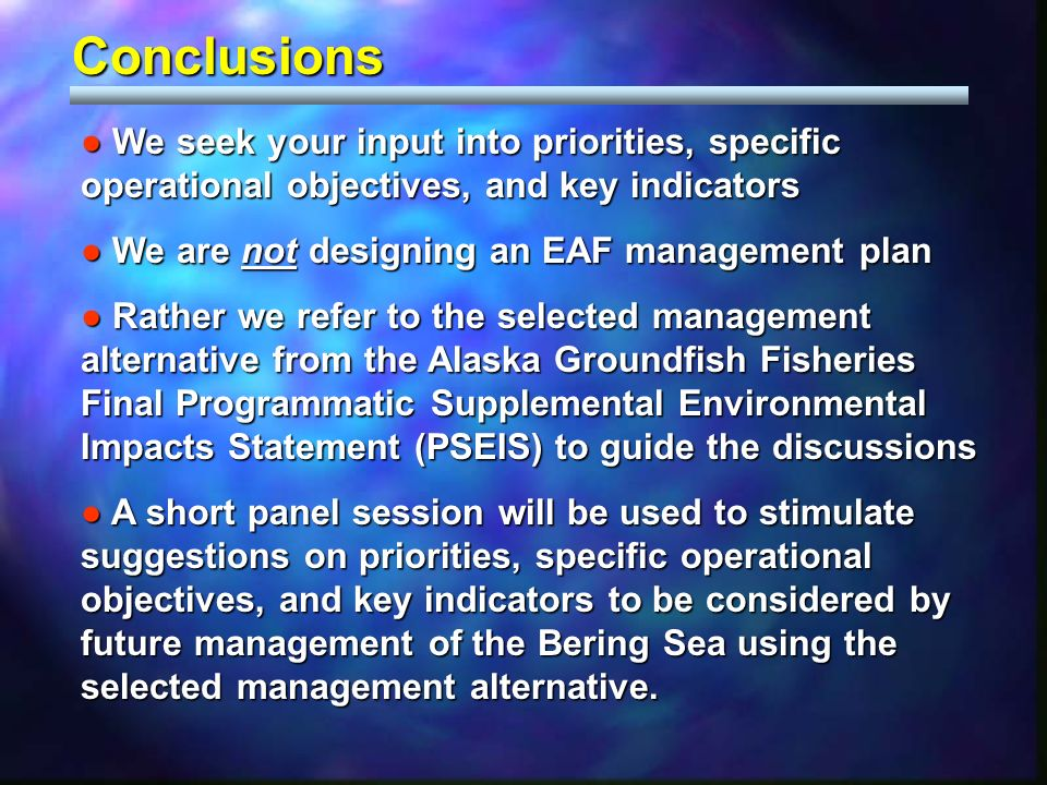 Conclusions We seek your input into priorities, specific operational objectives, and key indicators We seek your input into priorities, specific operational objectives, and key indicators We are not designing an EAF management plan We are not designing an EAF management plan Rather we refer to the selected management alternative from the Alaska Groundfish Fisheries Final Programmatic Supplemental Environmental Impacts Statement (PSEIS) to guide the discussions Rather we refer to the selected management alternative from the Alaska Groundfish Fisheries Final Programmatic Supplemental Environmental Impacts Statement (PSEIS) to guide the discussions A short panel session will be used to stimulate suggestions on priorities, specific operational objectives, and key indicators to be considered by future management of the Bering Sea using the selected management alternative.