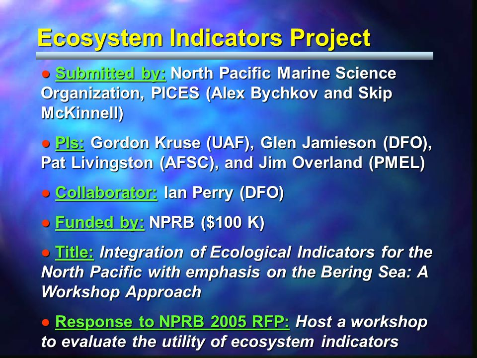 Ecosystem Indicators Project Submitted by: North Pacific Marine Science Organization, PICES (Alex Bychkov and Skip McKinnell) Submitted by: North Pacific Marine Science Organization, PICES (Alex Bychkov and Skip McKinnell) PIs: Gordon Kruse (UAF), Glen Jamieson (DFO), Pat Livingston (AFSC), and Jim Overland (PMEL) PIs: Gordon Kruse (UAF), Glen Jamieson (DFO), Pat Livingston (AFSC), and Jim Overland (PMEL) Collaborator: Ian Perry (DFO) Collaborator: Ian Perry (DFO) Funded by: NPRB ($100 K) Funded by: NPRB ($100 K) Title: Integration of Ecological Indicators for the North Pacific with emphasis on the Bering Sea: A Workshop Approach Title: Integration of Ecological Indicators for the North Pacific with emphasis on the Bering Sea: A Workshop Approach Response to NPRB 2005 RFP: Host a workshop to evaluate the utility of ecosystem indicators Response to NPRB 2005 RFP: Host a workshop to evaluate the utility of ecosystem indicators