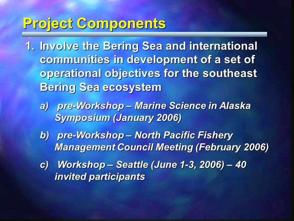 Project Components 1.Involve the Bering Sea and international communities in development of a set of operational objectives for the southeast Bering Sea ecosystem a) pre-Workshop – Marine Science in Alaska Symposium (January 2006) b) pre-Workshop – North Pacific Fishery Management Council Meeting (February 2006) c) Workshop – Seattle (June 1-3, 2006) – 40 invited participants
